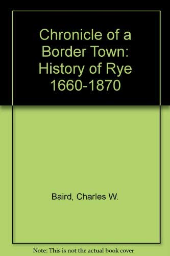 Chronicle of a Border Town: History of Rye 1660-1870: Charles W. Baird