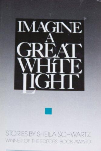 Imagine a Great White Light: Stories: Schwartz, Shelia; Schwartz, Sheila