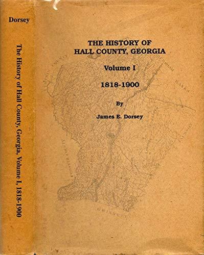 THE HISTORY OF HALL COUNTY, GEORGIA: Volume I: 1818-1900.: Dorsey, James E.