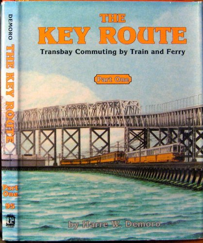THE KEY ROUTE, PART 1: TRANSBAY COMMUTING BY TRAIN AND FERRY (INTERURBANS SPECIAL 95): Demoro, ...