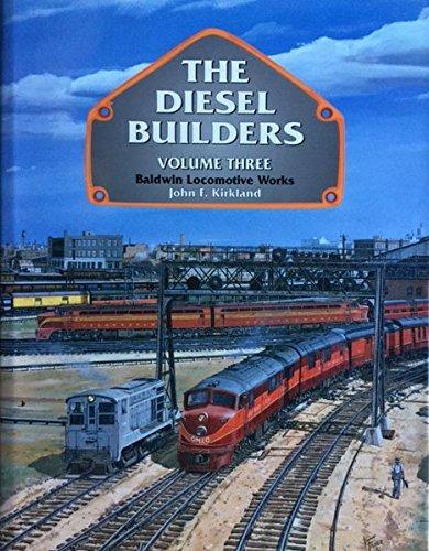 The Diesel Builders Volume Three; Baldwin Locomotive: Kirkland, John F.