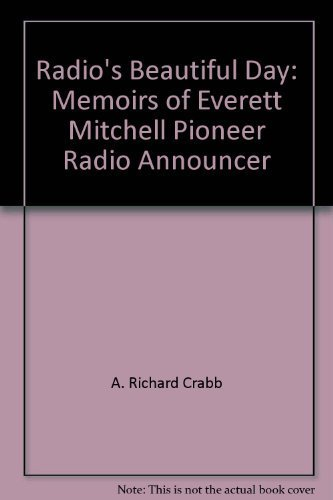 Radio's Beautiful Day: Everett Mitchell's Memoirs of the First Fifty Years of ...