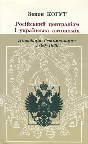 Russian Centralism and Ukrainian Autonomy Imperial Absorption of the Hetmanate, 1760S?1830S