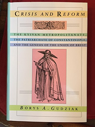 Crisis and Reform: The Kyivan Metropolitanate, the Patriarchate of Constantinople, and the Genesi...