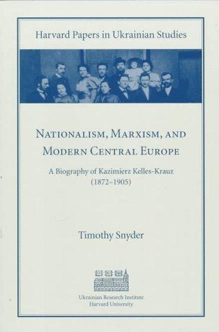 Nationalism, Marxism, and Modern Central Europe: A Biography of Kazimierz Kelles-Krauz (1872-1905) ...