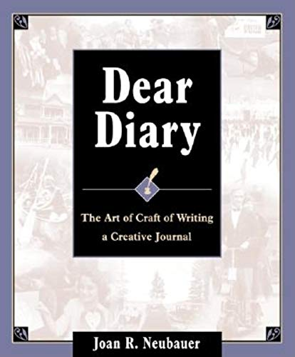 Dear Diary: The Art and Craft of Writing a Creative Journal: Joan R Neubauer