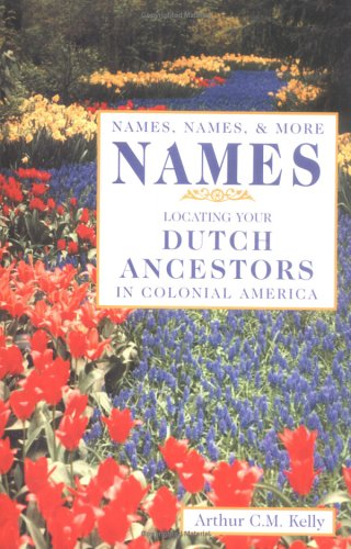 Names, Names, & More Names: Locating Your Dutch Ancestors in Colonial America: Kelly, Arthur C ...