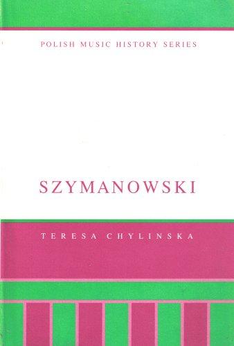 Karol Szymanowski: His Life and Works (POLISH MUSIC HISTORY SERIES): Teresa Chylinska