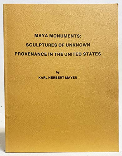 Maya Monuments Sculptures of Unknown Provenance in the United States translated from the German: ...