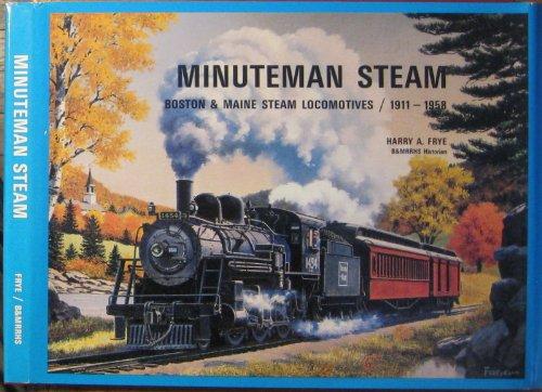 Minuteman Steam: Boston & Maine Steam Locomotives, 1911-1958: Frye, Harry A.