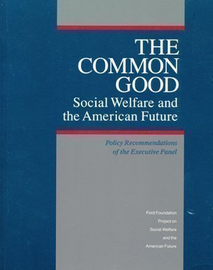 Common Good: Social Welfare and the American Future : Policy Recommendations of the Executive Panel...