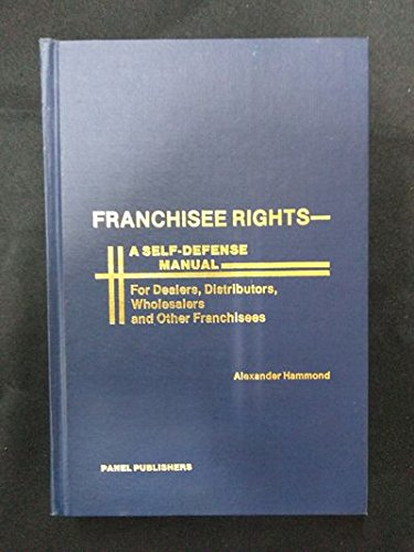 Franchisee Rights : A Self Defense Manual for Dealers, Distributors, Wholesalers, & Other ...