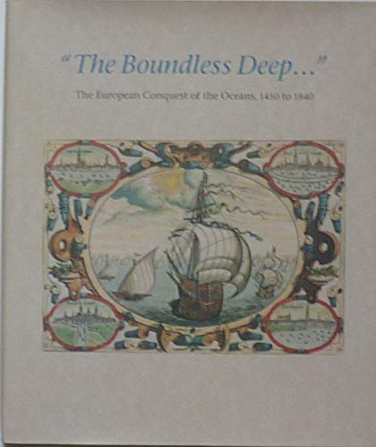 THE BOUNDLESS DEEP The European Conquest of the Oceans, 1450 to 1840. Catalogue of an Exhibition of...