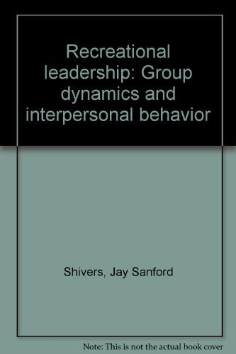 Recreational Leadership: Group Dynamics and Interpersonal Behavior: Jay Sanford Shivers