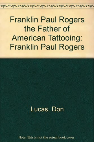 The Father of American Tattooing: Franklin Paul Rogers: Lucas, Don