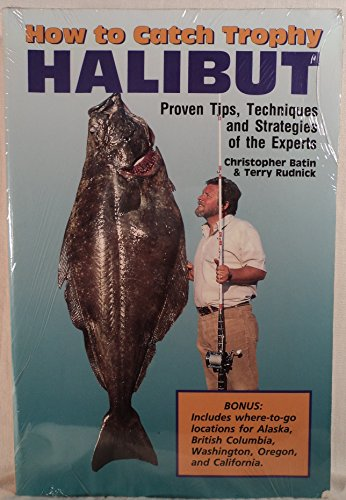 How to Catch Trophy Halibut: Proven Tips Techniques and Strategies of the Experts: Batin, Chris; ...