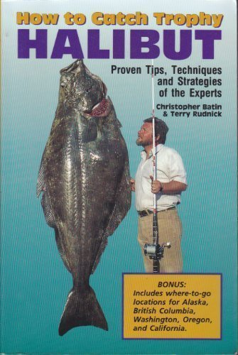 HOW TO CATCH TROPHY HALIBUT Proven Tips Techniques and Strategies of the Experts: Batin, Chris And ...