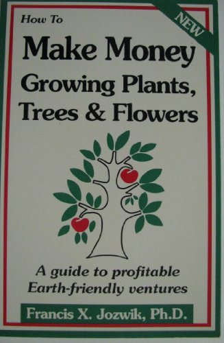 9780916781064: How to Make Money Growing Plants, Trees, and Flowers: A Guide to Profitable Earth Friendly Ventures