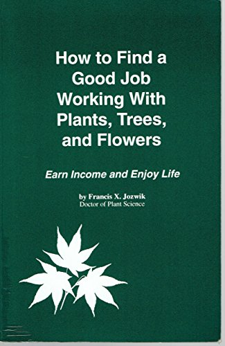 How to Find a Good Job Working With Plants, Trees, and Flowers: Earn Income and Enjoy Life: Jozwik,...