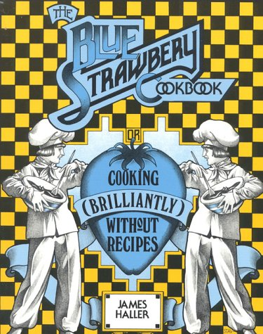 The Blue Strawbery Cookbook (Cooking Brilliantly Without Recipes): Haller, James