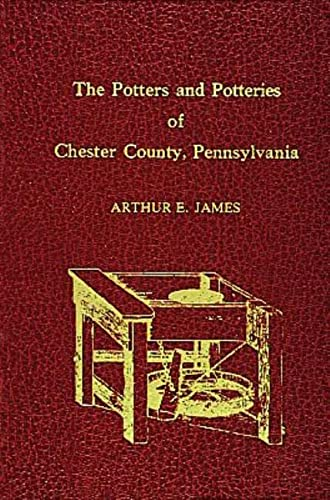 The Potters And Potteries Of Chester County,: James, Arthur E.