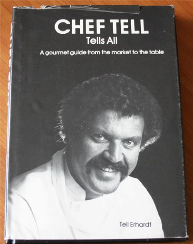 Chef Tell tells all: A gourmet guide from the market to the table: Erhardt, Tell; Kranzdorf, Hermie