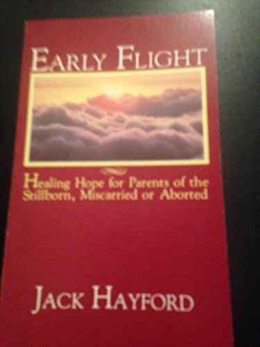 Early Flight: Healing Hope for Parents of the Stillborn, Miscarried or Aborted: Hayford, Jack W.