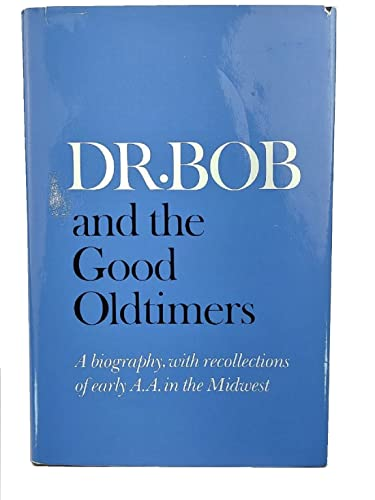 DR. BOB AND THE GOOD OLDTIMERS: A Biography, with Recollections of Early A.A. in the Midwest: ...