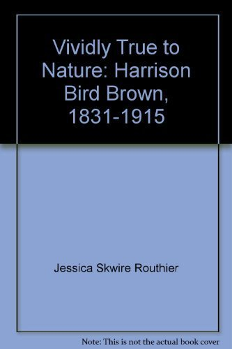 Vividly True to Nature: Harrison Bird Brown, 1831-1915: Jessica Skwire Routhier
