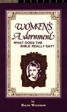 Women's Adornment: What Does the Bible Really SAY? (0916938018) by Ralph Woodrow