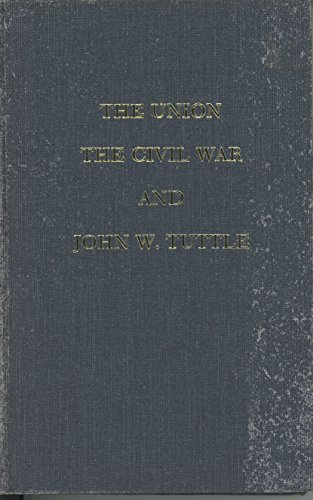 The Union, the Civil War, and John W. Tuttle: A Kentucky Captain's Account.: TUTTLE, John W.
