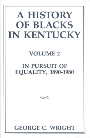 A History of Blacks in Kentucky, Volume 2: In Pursuit of Equality, 1890-1980: Wright, George C