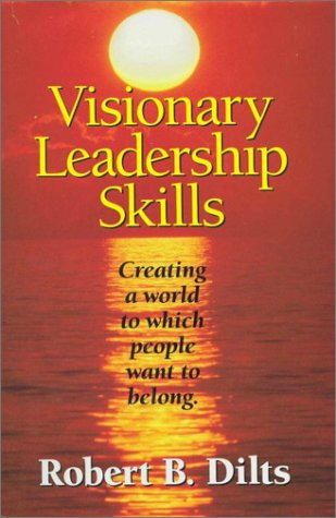 Visionary Leadership Skills: Creating a World to Which People Want to Belong: Dilts, Robert B.
