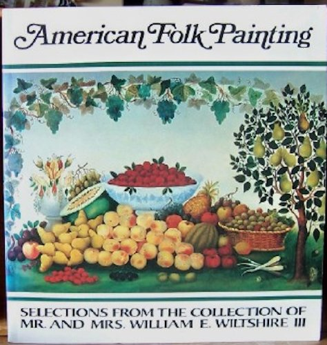 American Folk Painting: Selections from the Collection of Mr. and Mrs. William E. Wiltshire III an ...
