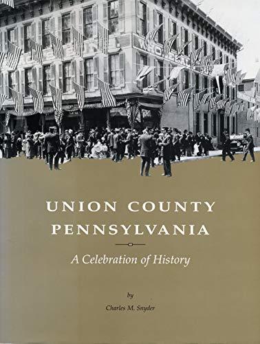 Union County, Pennsylvania: A Celebration of History: Snyder, Charles McCool; Downie, John W.; Kalp...
