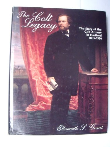 The Colt Legacy: The Story of the Colt Armory in Hartford, 1855-1980: Grant, Ellsworth S.