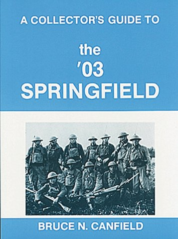 A Collector's Guide to the '03 Springfield.: Canfield, Bruce N.