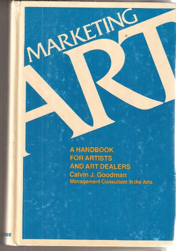 Marketing Art: A Handbook for Artists and Art Dealers: Calvin J. Goodman