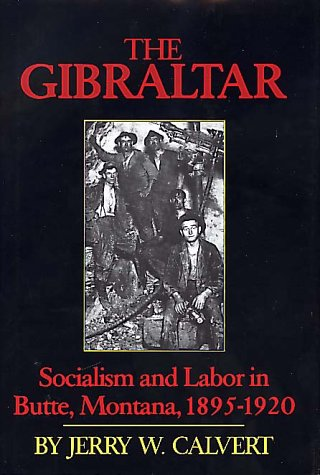 The Gibraltar: Socialism and Labor in Butte, Montana, 1895-1920: Calvert, Jerry W.