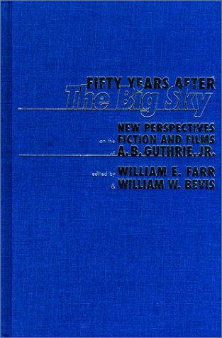 Fifty Years After the Big Sky: New Perspectives on the Fiction and Films of A.B. Guthrie, Jr: Bevis...