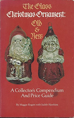 The Glass Christmas Ornament: Old and New, A Collector's Compendium
