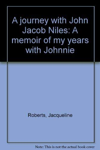 A Journey With John Jacob Niles: A Memoir of My Years With Johnnie: Roberts, Jacqueline & Kerstin ...