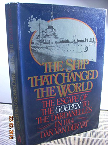 The Ship That Changed the World: The Escape of the Goeben to the Dardanelles in 1914