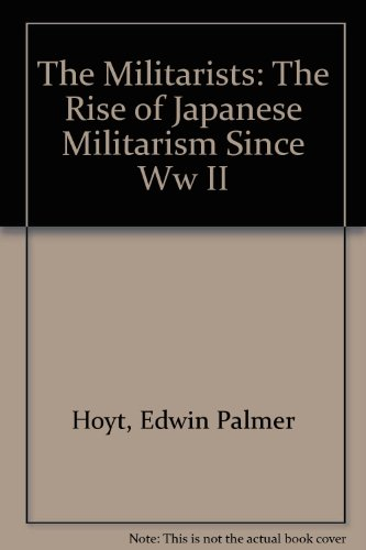 The Militarists: The Rise of Japanese Militarism Since World War II (9780917657764) by Hoyt, Edwin P.