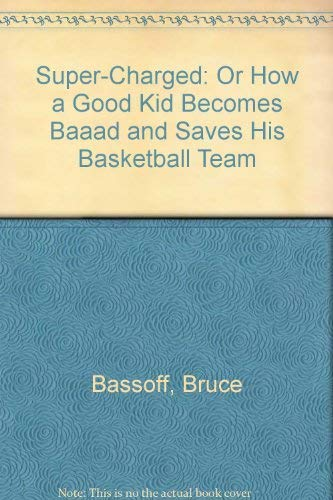 Super-Charged: Or How a Good Kid Becomes Baaad and Saves His Basketball Team: Bassoff, Bruce