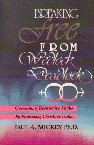 Breaking Free from Wedlock Deadlock : Popular Myths That Cause, Christian Truths That Cure: Paul A....