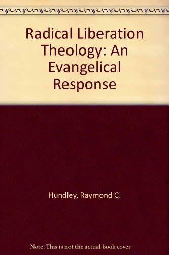 Radical Liberation Theology: An Evangelical Response: Hundley, Raymond C.