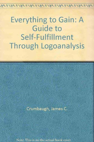 Everything to Gain: A Guide to Self-Fulfillment Through Logoanalysis: Crumbaugh, James C.