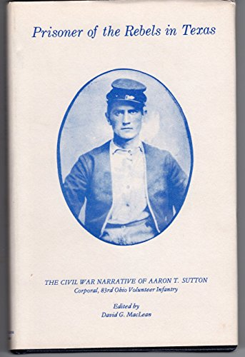 9780917902024: Prisoner of the Rebels in Texas: The Civil War narrative of Aaron T. Sutton, corporal, 83rd Ohio Volunteer Infantry
