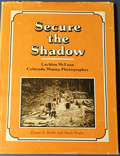 9780918062093: Secure the Shadow: Lachlan McLean, Colorado Mining Photographer